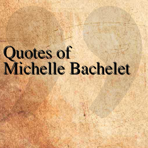 Quotes of Michelle Bachelet