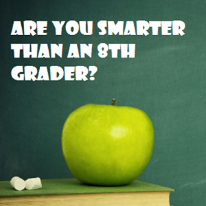 You smarter than a 8th grader?
